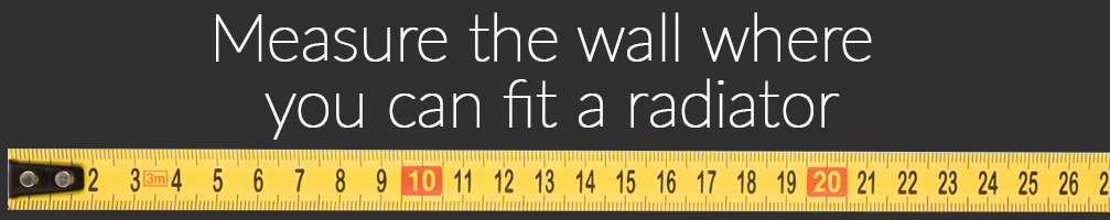 Measure the wall space where you can fit a radiator.